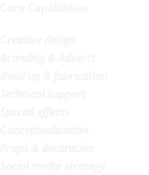 Core Capabilities Creative design Branding & Adverts Build up & fabrication Technical support Special effects Conceptualization Props & decoration Social media strategy