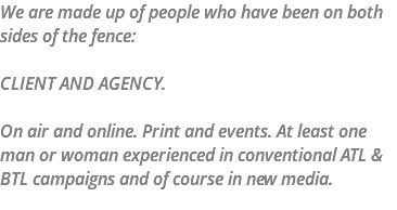 We are made up of people who have been on both sides of the fence: CLIENT AND AGENCY. On air and online. Print and events. At least one man or woman experienced in conventional ATL & BTL campaigns and of course in new media.